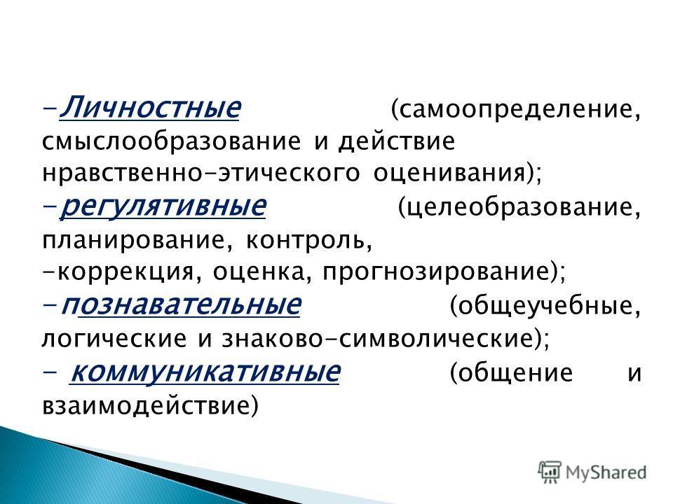-Личностные (самоопределение, смыслообразование и действие нравственно-этического оценивания); -регулятивные (целеобразование, планирование, контроль, -коррекция, оценка, прогнозирование); -познавательные (общеучебные, логические и знаково-символичес