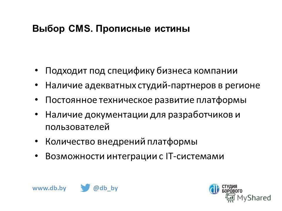 Выбор CMS. Прописные истины Подходит под специфику бизнеса компании Наличие адекватных студий-партнеров в регионе Постоянное техническое развитие платформы Наличие документации для разработчиков и пользователей Количество внедрений платформы Возможно