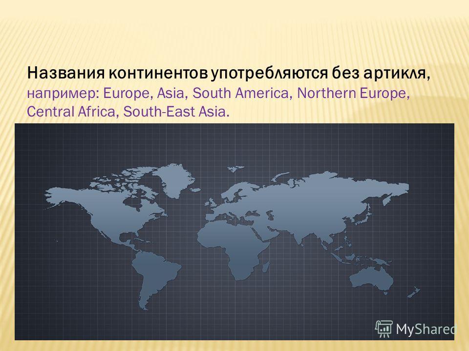 Названия континентов употребляются без артикля, например: Europe, Asia, South America, Northern Europe, Central Africa, South-East Asia.