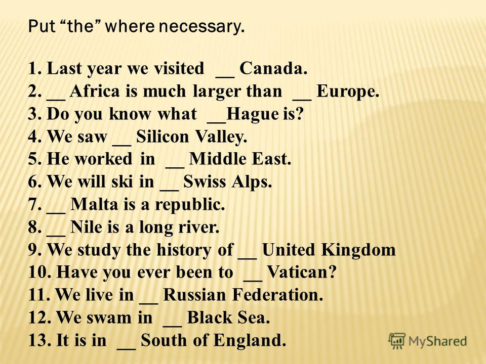 Put the where necessary. 1. Last year we visited __ Canada. 2. __ Africa is much larger than __ Europe. 3. Do you know what __Hague is? 4. We saw __ Silicon Valley. 5. He worked in __ Middle East. 6. We will ski in __ Swiss Alps. 7. __ Malta is a rep