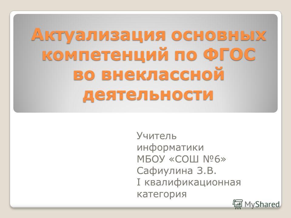 Актуализация основных компетенций по ФГОС во внеклассной деятельности Учитель информатики МБОУ «СОШ 6» Сафиулина З.В. I квалификационная категория