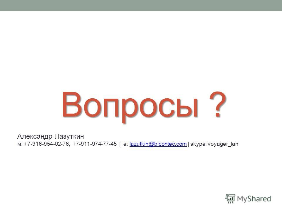 Вопросы ? Александр Лазуткин м: +7-916-954-02-76, +7-911-974-77-45 | e: lazutkin@bicontec.com | skype: voyager_lanlazutkin@bicontec.com