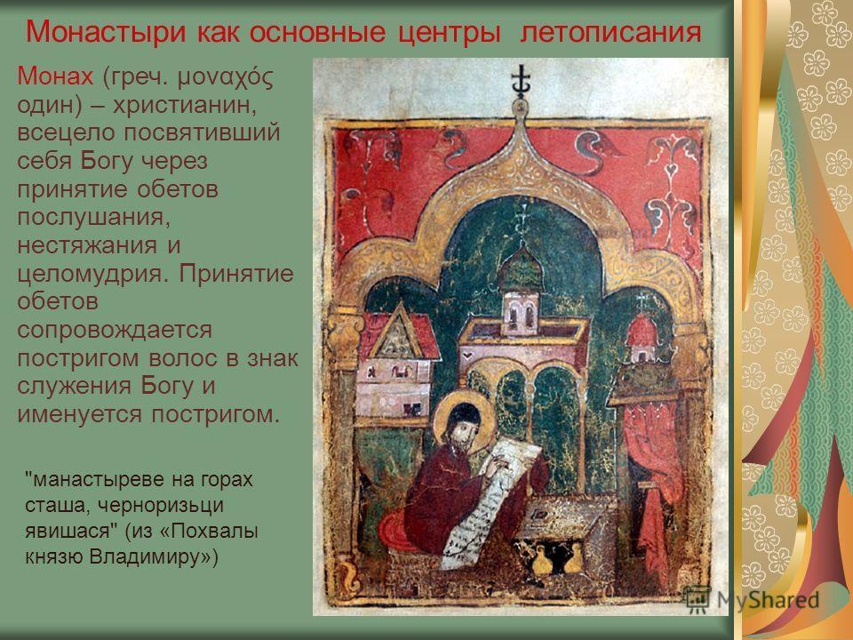 Монастыри как основные центры летописания Монах (греч. μοναχός один) – христианин, всецело посвятивший себя Богу через принятие обетов послушания, нестяжания и целомудрия. Принятие обетов сопровождается постригом волос в знак служения Богу и именуетс