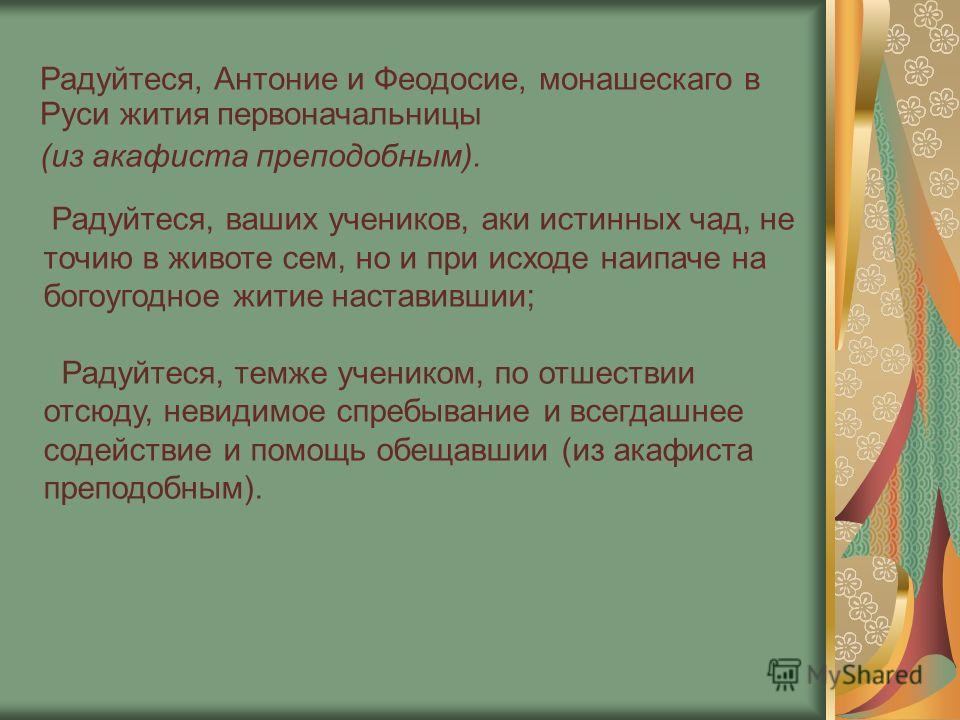 Радуйтеся, Антоние и Феодосие, монашескаго в Руси жития первоначальницы (из акафиста преподобным). Радуйтеся, ваших учеников, аки истинных чад, не точию в животе сем, но и при исходе наипаче на богоугодное житие наставившии; Радуйтеся, темже учеником