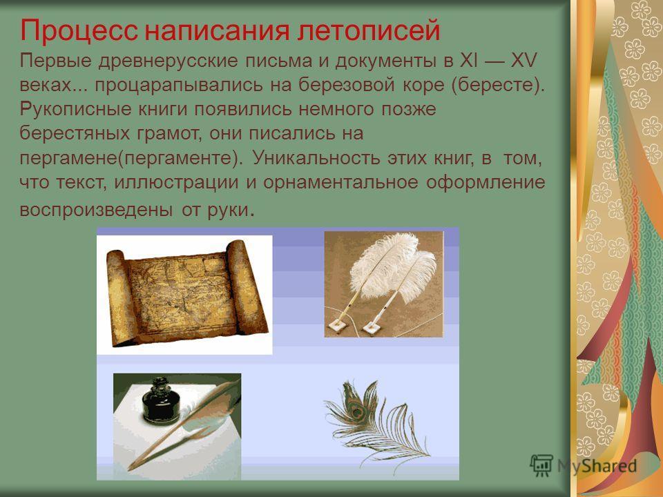 Процесс написания летописей Первые древнерусские письма и документы в XI XV веках... процарапывались на березовой коре (бересте). Рукописные книги появились немного позже берестяных грамот, они писались на пергамене(пергаменте). Уникальность этих кни