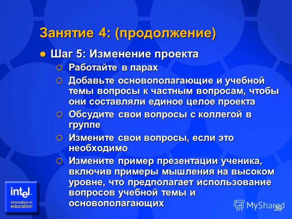 39 Занятие 4: (продолжение) Шаг 5: Изменение проекта Шаг 5: Изменение проекта Работайте в парах Работайте в парах Добавьте основополагающие и учебной темы вопросы к частным вопросам, чтобы они составляли единое целое проекта Добавьте основополагающие