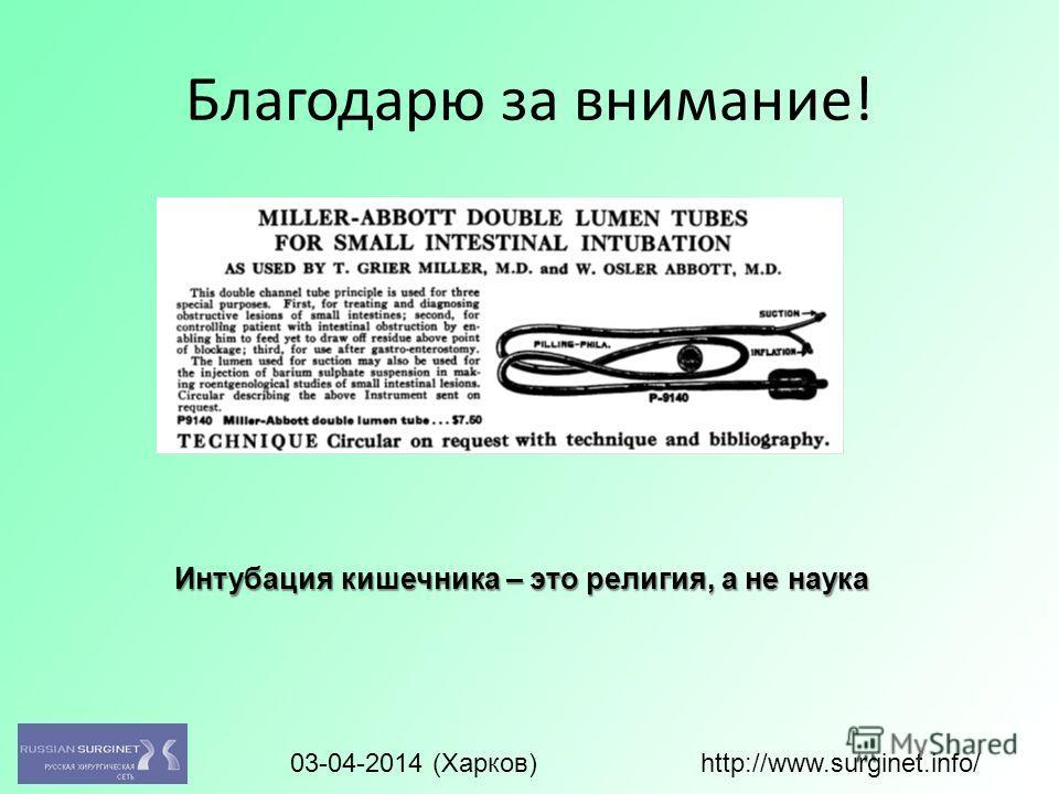 Благодарю за внимание! Интубация кишечника – это религия, а не наука 03-04-2014 (Харков) http://www.surginet.info/
