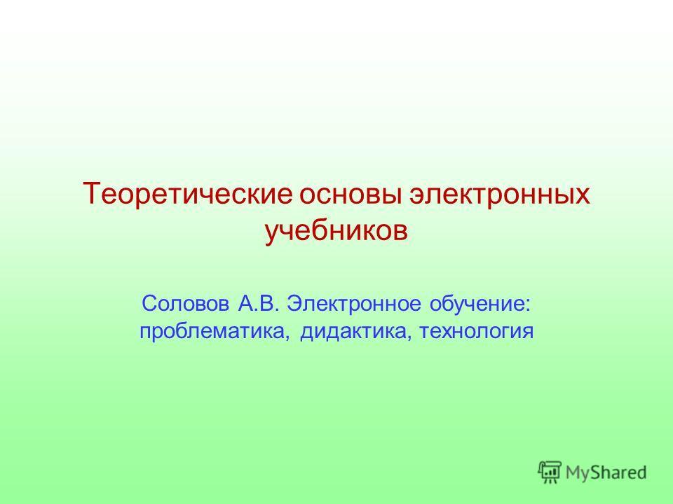 Теоретические основы электронных учебников Соловов А.В. Электронное обучение: проблематика, дидактика, технология