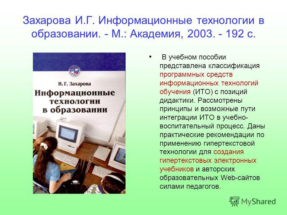 Захарова И.Г. Информационные технологии в образовании. - М.: Академия, 2003. - 192 с. В учебном пособии представлена классификация программных средств информационных технологий обучения (ИТО) с позиций дидактики. Рассмотрены принципы и возможные пути