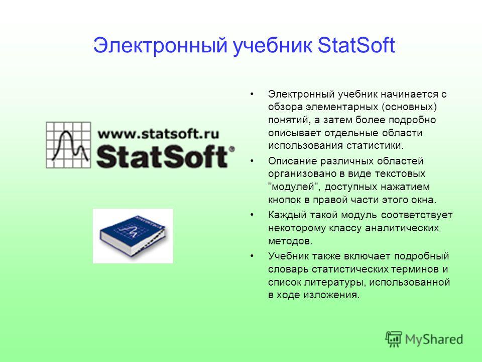 Электронный учебник StatSoft Электронный учебник начинается с обзора элементарных (основных) понятий, а затем более подробно описывает отдельные области использования статистики. Описание различных областей организовано в виде текстовых