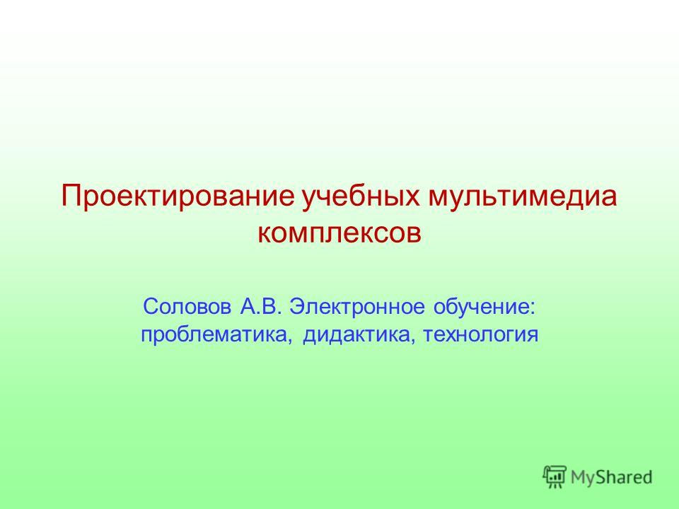 Проектирование учебных мультимедиа комплексов Соловов А.В. Электронное обучение: проблематика, дидактика, технология