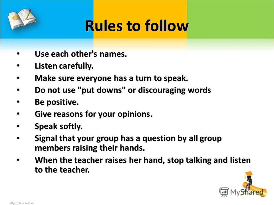 Rules to follow Use each other's names. Use each other's names. Listen carefully. Listen carefully. Make sure everyone has a turn to speak. Make sure everyone has a turn to speak. Do not use