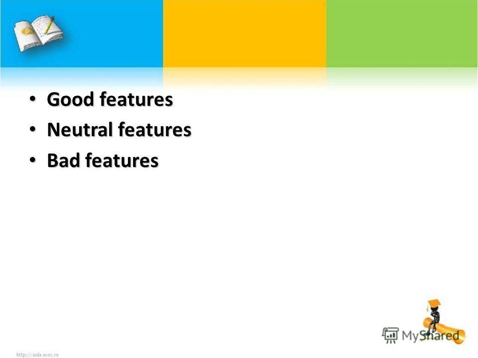 Good features Good features Neutral features Neutral features Bad features Bad features