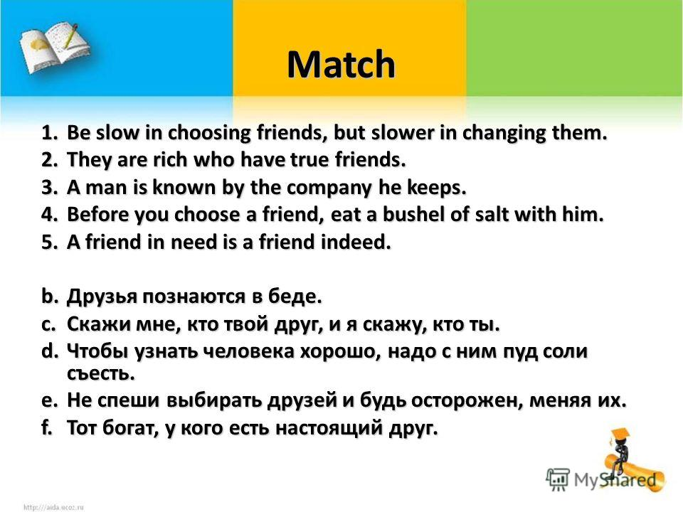 Match 1.Be slow in choosing friends, but slower in changing them. 2.They are rich who have true friends. 3.A man is known by the company he keeps. 4.Before you choose a friend, eat a bushel of salt with him. 5.A friend in need is a friend indeed. b.Д