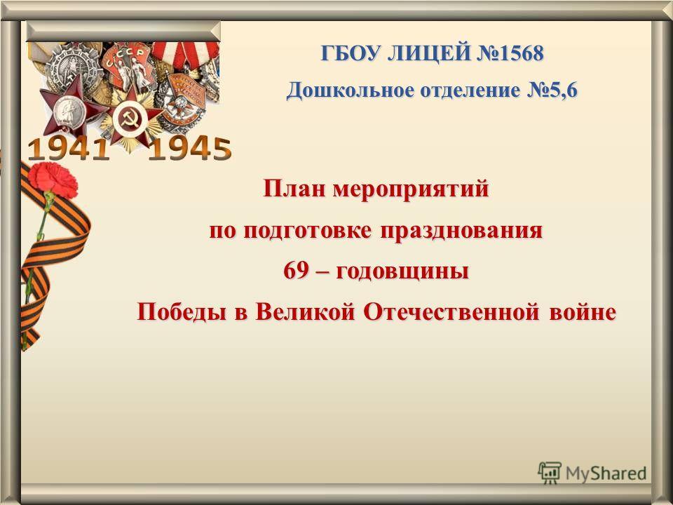ГБОУ ЛИЦЕЙ 1568 Дошкольное отделение 5,6 План мероприятий по подготовке празднования 69 – годовщины Победы в Великой Отечественной войне