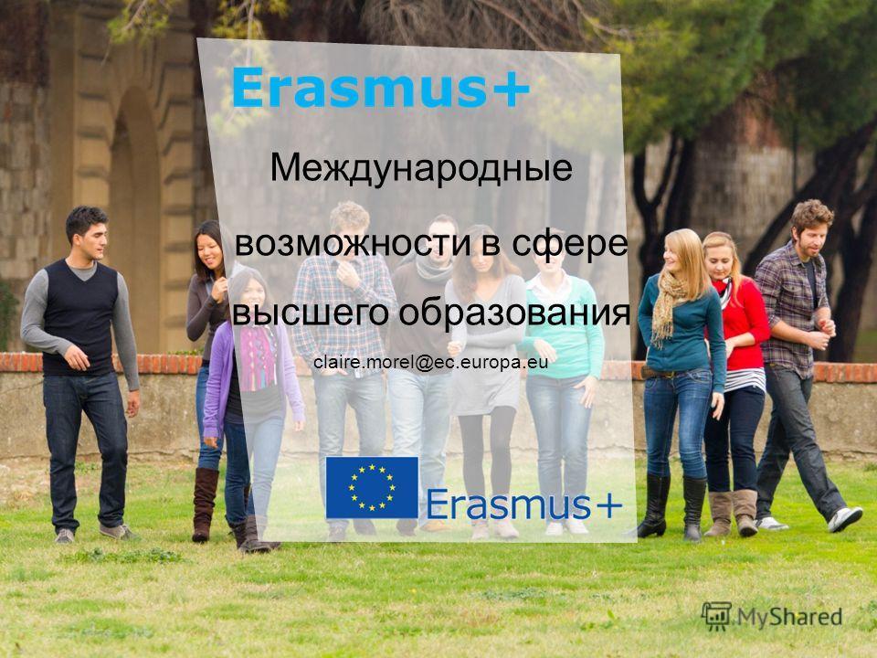 Date: in 12 pts Education and Culture Международные возможности в сфере высшего образования claire.morel@ec.europa.eu