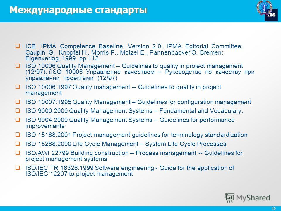 10 Международные стандарты ICB IPMA Competence Baseline. Version 2.0. IPMA Editorial Committee: Caupin G. Knopfel H., Morris P., Motzel E., Pannenbacker O. Bremen: Eigenverlag, 1999. pp.112. ISO 10006 Quality Management – Guidelines to quality in pro