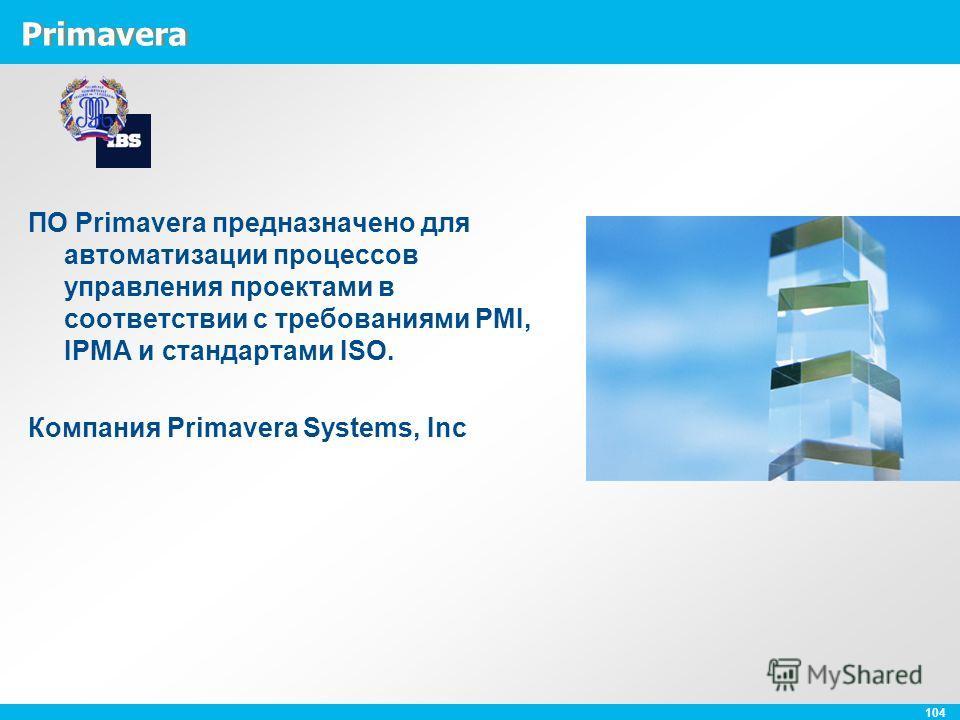 104 Primavera ПО Primavera предназначено для автоматизации процессов управления проектами в соответствии с требованиями PMI, IPMA и стандартами ISO. Компания Primavera Systems, Inc