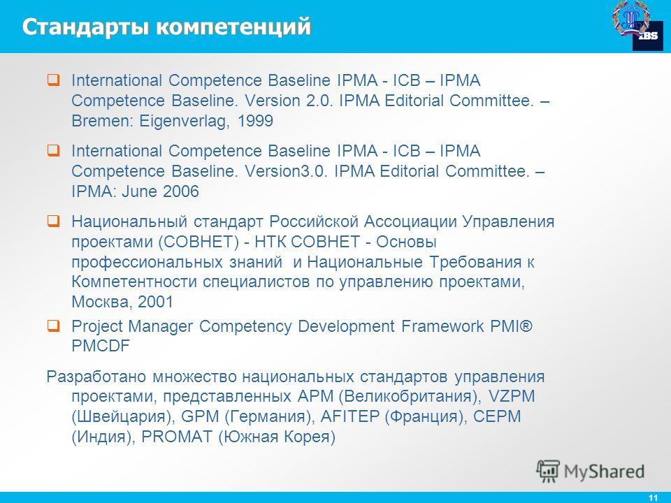 11 Стандарты компетенций International Competence Baseline IPMA - ICB – IPMA Competence Baseline. Version 2.0. IPMA Editorial Committee. – Bremen: Eigenverlag, 1999 International Competence Baseline IPMA - ICB – IPMA Competence Baseline. Version3.0.