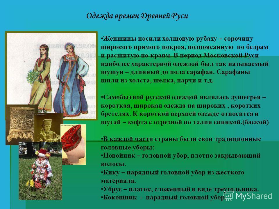 Одежда времен Древней Руси Женщины носили холщовую рубаху – сорочицу широкого прямого покроя, подпоясанную по бедрам и расшитую по краям. В период Московской Руси наиболее характерной одеждой был так называемый шушун – длинный до пола сарафан. Сарафа