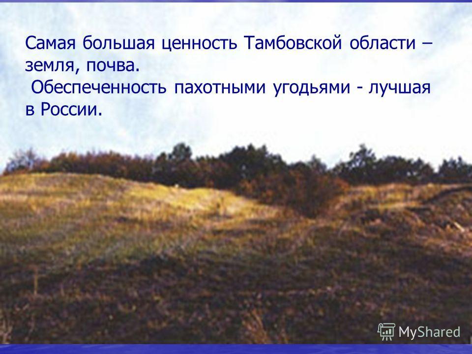 Самая большая ценность Тамбовской области – земля, почва. Обеспеченность пахотными угодьями - лучшая в России.