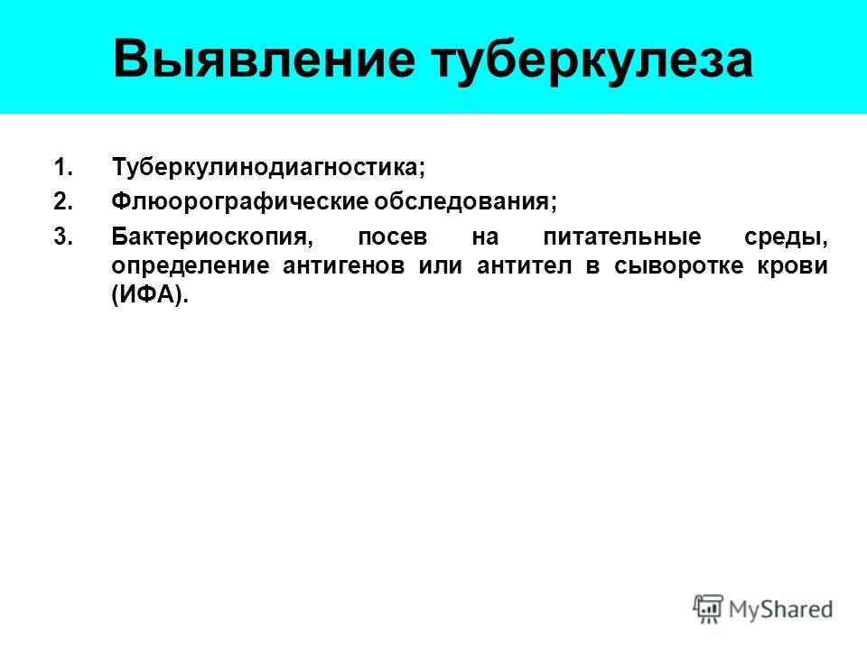 Выявление туберкулеза 1.Туберкулинодиагностика; 2.Флюорографические обследования; 3.Бактериоскопия, посев на питательные среды, определение антигенов или антител в сыворотке крови (ИФА).