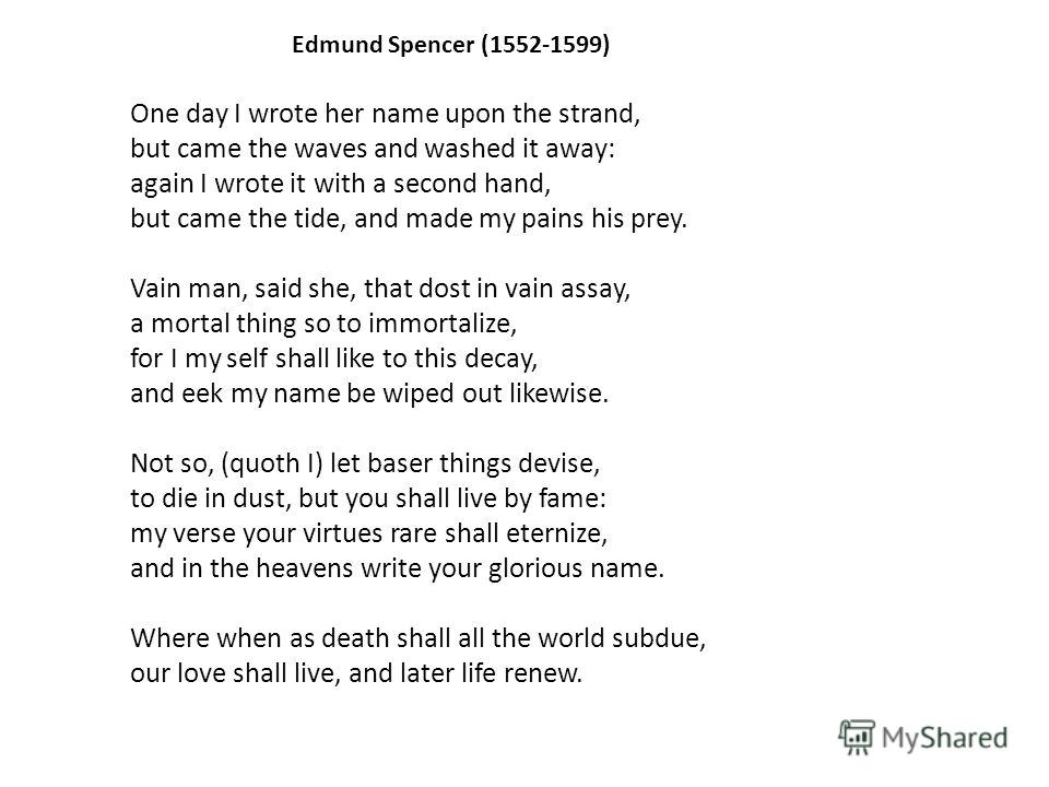 Edmund Spencer (1552-1599) One day I wrote her name upon the strand, but came the waves and washed it away: again I wrote it with a second hand, but came the tide, and made my pains his prey. Vain man, said she, that dost in vain assay, a mortal thin
