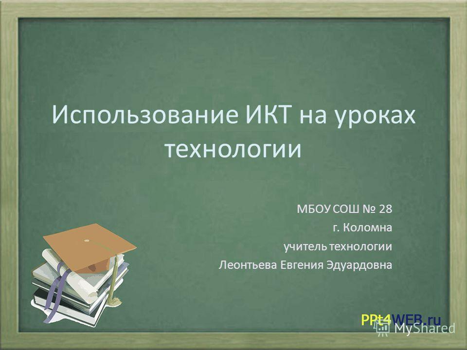 Использование ИКТ на уроках технологии МБОУ СОШ 28 г. Коломна учитель технологии Леонтьева Евгения Эдуардовна