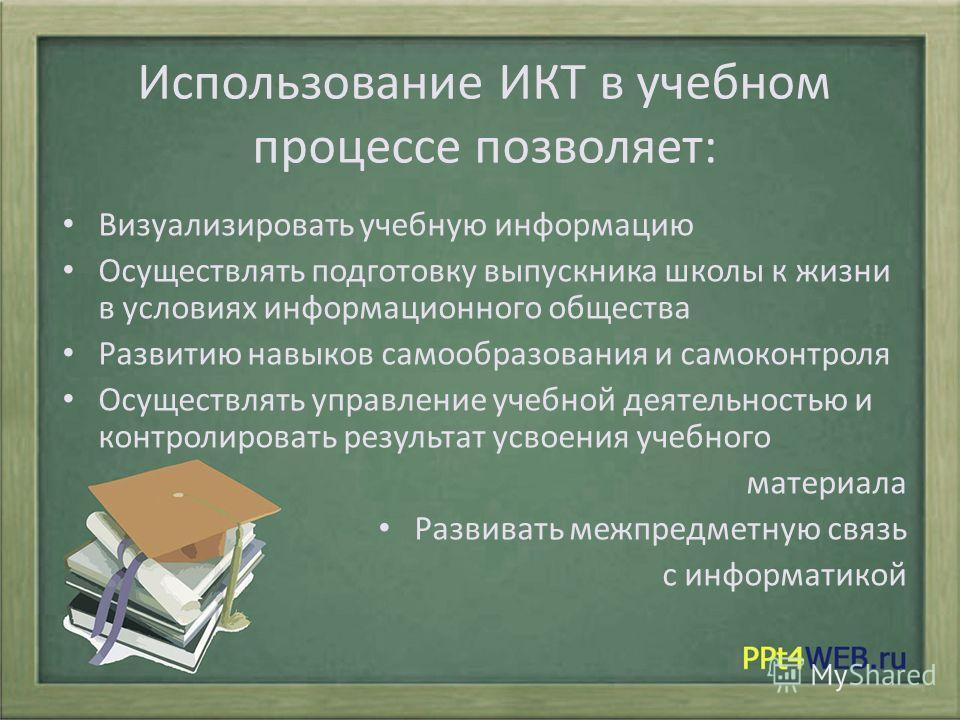 Использование ИКТ в учебном процессе позволяет: Визуализировать учебную информацию Осуществлять подготовку выпускника школы к жизни в условиях информационного общества Развитию навыков самообразования и самоконтроля Осуществлять управление учебной де