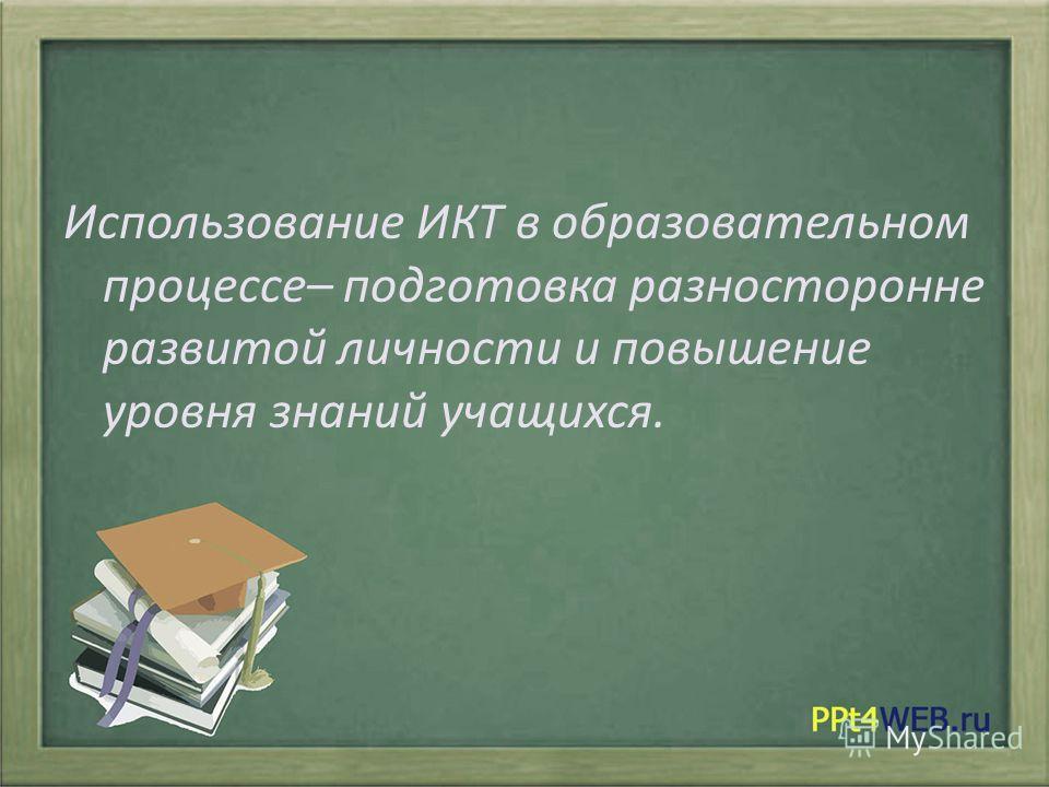 Использование ИКТ в образовательном процессе– подготовка разносторонне развитой личности и повышение уровня знаний учащихся.