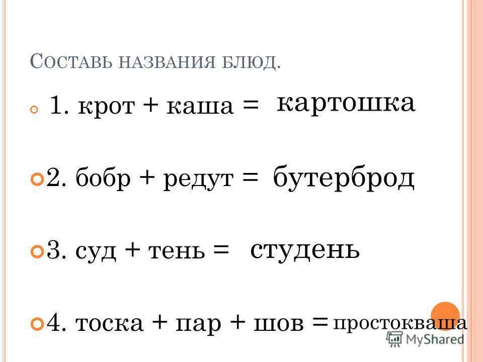 С ОСТАВЬ НАЗВАНИЯ БЛЮД. 1. крот + каша = 2. бобр + редут = 3. суд + тень = 4. тоска + пар + шов = картошка бутерброд студень простокваша