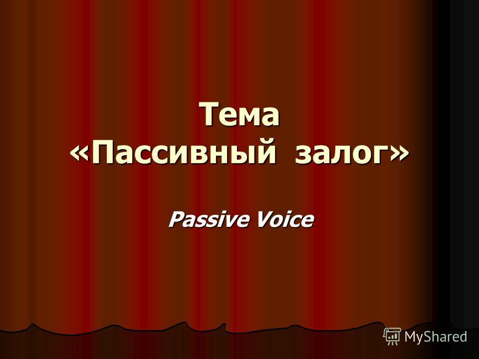 Тема «Пассивный залог» Passive Voice