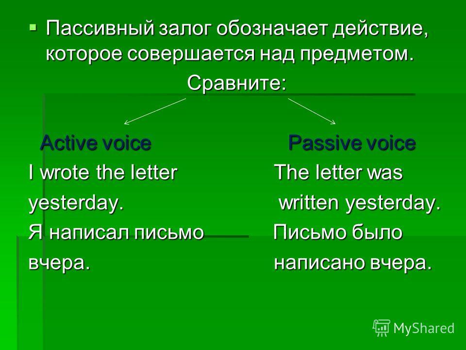 Пассивный залог обозначает действие, которое совершается над предметом. Пассивный залог обозначает действие, которое совершается над предметом.Сравните: Active voice Passive voice Active voice Passive voice I wrote the letter The letter was yesterday
