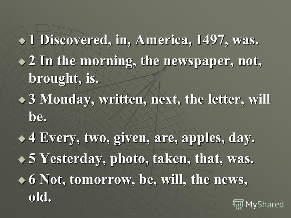1 Discovered, in, America, 1497, was. 2 In the morning, the newspaper, not, brought, is. 3 Monday, written, next, the letter, will be. 4 Every, two, given, are, apples, day. 5 Yesterday, photo, taken, that, was. 6 Not, tomorrow, be, will, the news, o