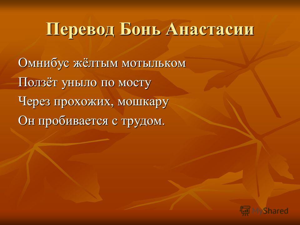 Перевод Бонь Анастасии Омнибус жёлтым мотыльком Ползёт уныло по мосту Через прохожих, мошкару Он пробивается с трудом.