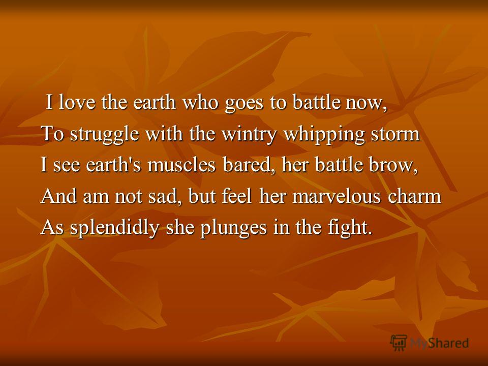 I love the earth who goes to battle now, I love the earth who goes to battle now, To struggle with the wintry whipping storm To struggle with the wintry whipping storm I see earth's muscles bared, her battle brow, I see earth's muscles bared, her bat