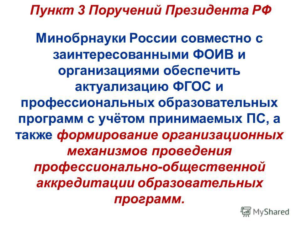 Пункт 3 Поручений Президента РФ Минобрнауки России совместно с заинтересованными ФОИВ и организациями обеспечить актуализацию ФГОС и профессиональных образовательных программ с учётом принимаемых ПС, а также формирование организационных механизмов пр