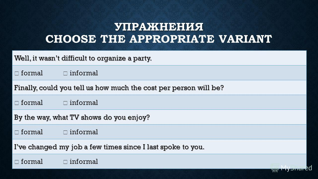 УПРАЖНЕНИЯ УПРАЖНЕНИЯ CHOOSE THE APPROPRIATE VARIANT Well, it wasnt difficult to organize a party. formal informal Finally, could you tell us how much the cost per person will be? formal informal By the way, what TV shows do you enjoy? formal informa
