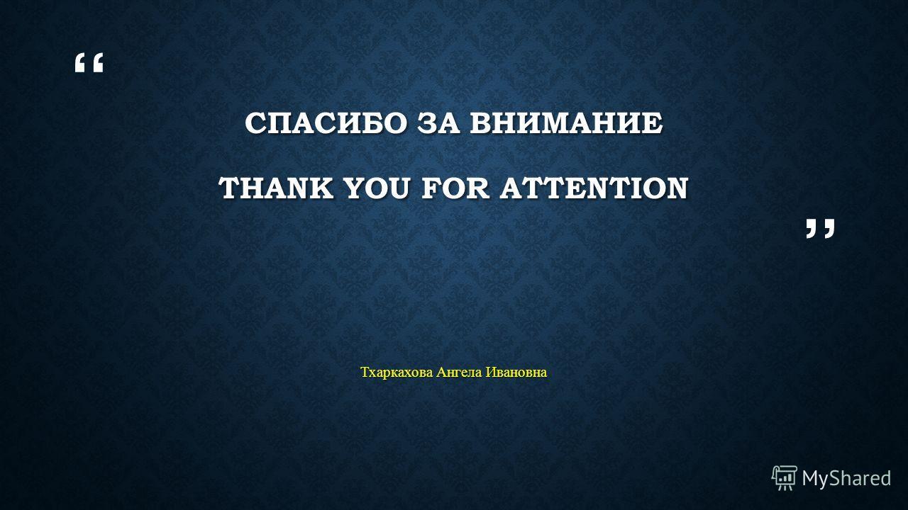 СПАСИБО ЗА ВНИМАНИЕ THANK YOU FOR ATTENTION Тхаркахова Ангела Ивановна