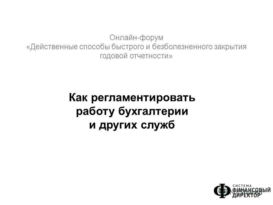 Онлайн-форум «Действенные способы быстрого и безболезненного закрытия годовой отчетности» Как регламентировать работу бухгалтерии и других служб