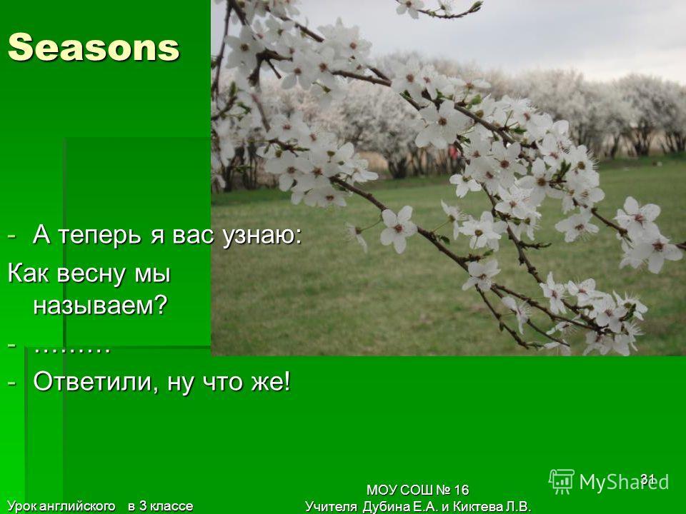 30 Seasons Что такое …….? – спросим. Отвечает нам зима: -…….. Я зовусь сама. Урок английского в 3 классе МОУ СОШ 16 Учителя Дубина Е.А. и Киктева Л.В.