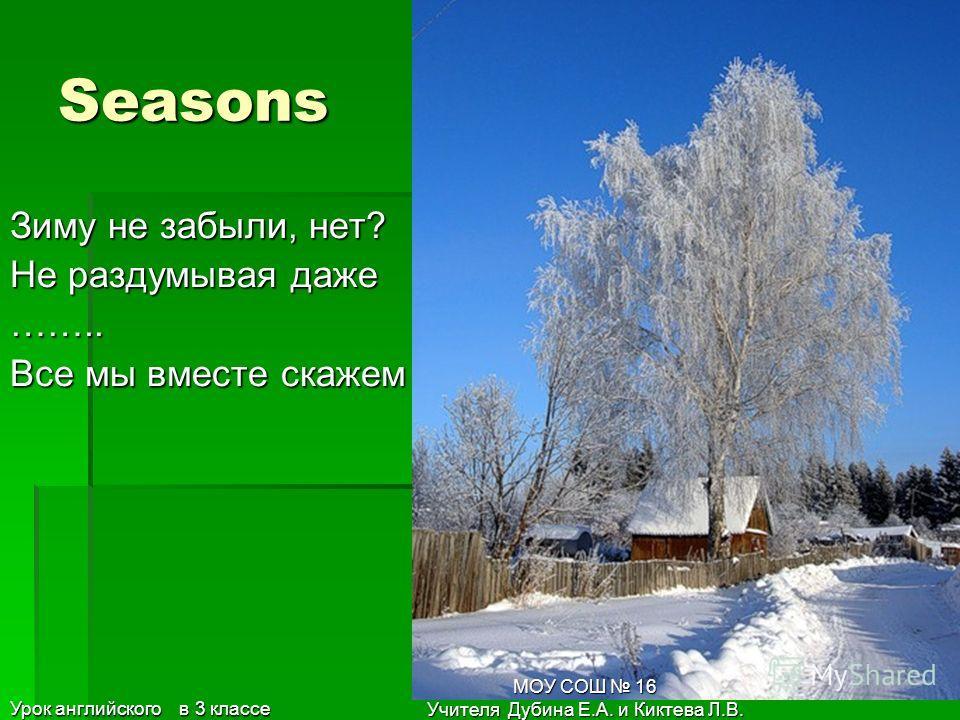 34 Seasons Осень с проливным дождем Как мы с вами назовём? -……………. -Верный был ответ Урок английского в 3 классе МОУ СОШ 16 Учителя Дубина Е.А. и Киктева Л.В.