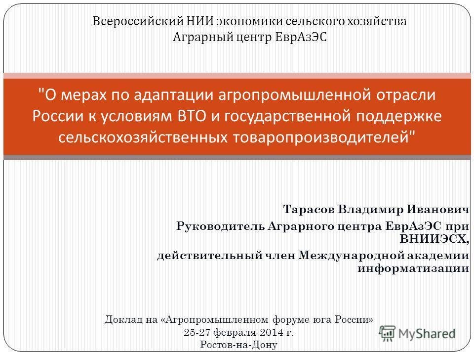 Тарасов Владимир Иванович Руководитель Аграрного центра ЕврАзЭС при ВНИИЭСХ, действительный член Международной академии информатизации