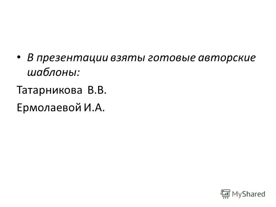 В презентации взяты готовые авторские шаблоны: Татарникова В.В. Ермолаевой И.А.