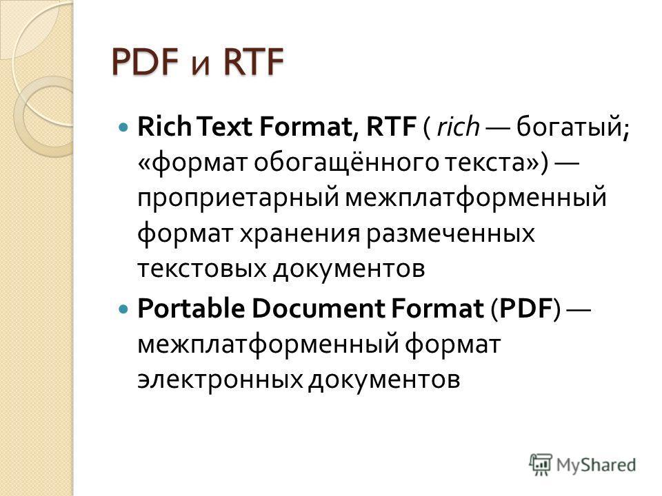 PDF и RTF Rich Text Format, RTF ( rich богатый ; « формат обогащённого текста ») проприетарный межплатформенный формат хранения размеченных текстовых документов Portable Document Format (PDF) межплатформенный формат электронных документов