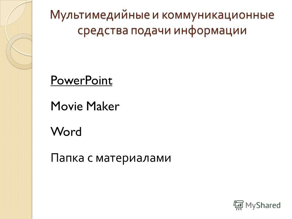 Мультимедийные и коммуникационные средства подачи информации PowerPoint Movie Maker Word Папка с материалами