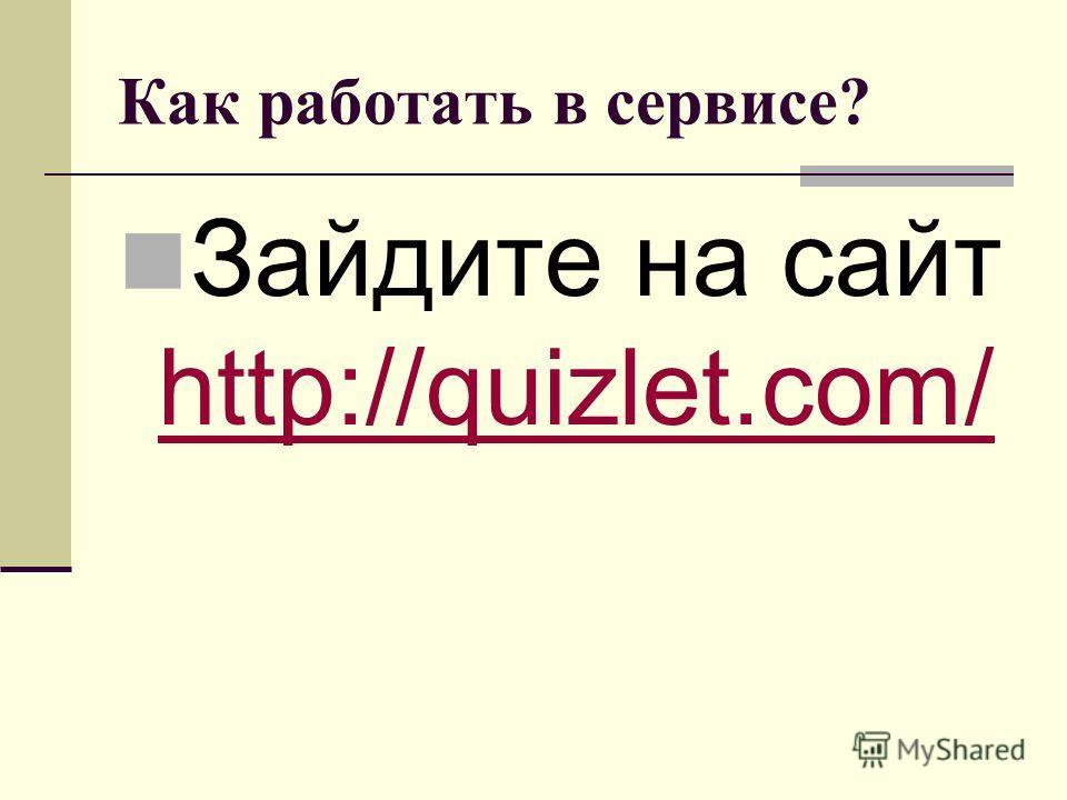Как работать в сервисе? Зайдите на сайт http://quizlet.com/ http://quizlet.com/