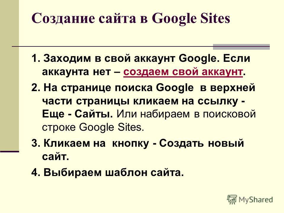 Создание сайта в Google Sites 1. Заходим в свой аккаунт Google. Если аккаунта нет – создаем свой аккаунт.создаем свой аккаунт 2. На странице поиска Google в верхней части страницы кликаем на ссылку - Еще - Сайты. Или набираем в поисковой строке Googl