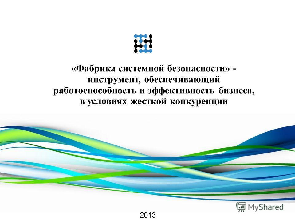 «Фабрика системной безопасности» - инструмент, обеспечивающий работоспособность и эффективность бизнеса, в условиях жесткой конкуренции 2013