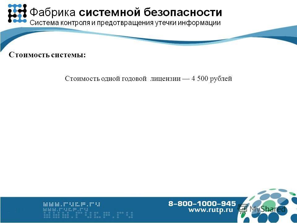 Стоимость одной годовой лицензии 4 500 рублей Стоимость системы:
